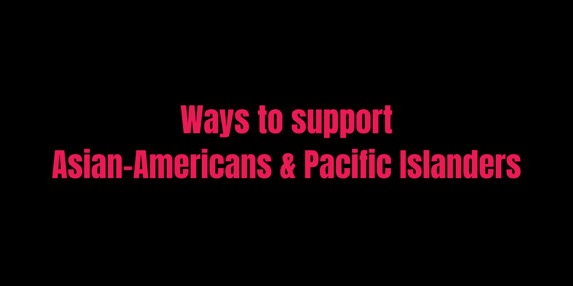 Ways to support Asian-Americans & Pacific Islanders